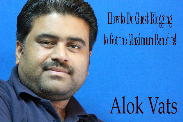 How to Do Guest Blogging to Get the Maximum Benefits by Alok Vats!
